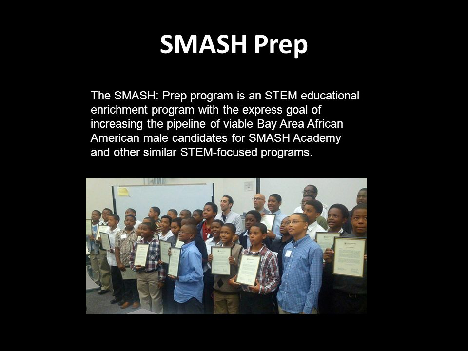 SMASH Prep The SMASH: Prep program is an STEM educational enrichment program with the express goal of increasing the pipeline of viable Bay Area African American male candidates for SMASH Academy and other similar STEM-focused programs.