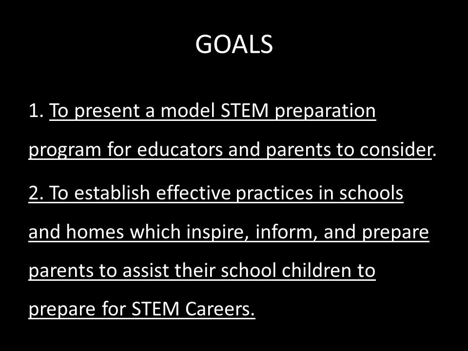 GOALS 1. To present a model STEM preparation program for educators and parents to consider.
