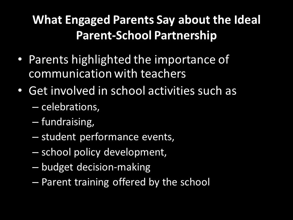 What Engaged Parents Say about the Ideal Parent-School Partnership Parents highlighted the importance of communication with teachers Get involved in school activities such as – celebrations, – fundraising, – student performance events, – school policy development, – budget decision-making – Parent training offered by the school