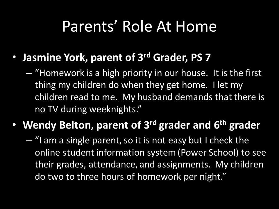 Parents Role At Home Jasmine York, parent of 3 rd Grader, PS 7 – Homework is a high priority in our house.