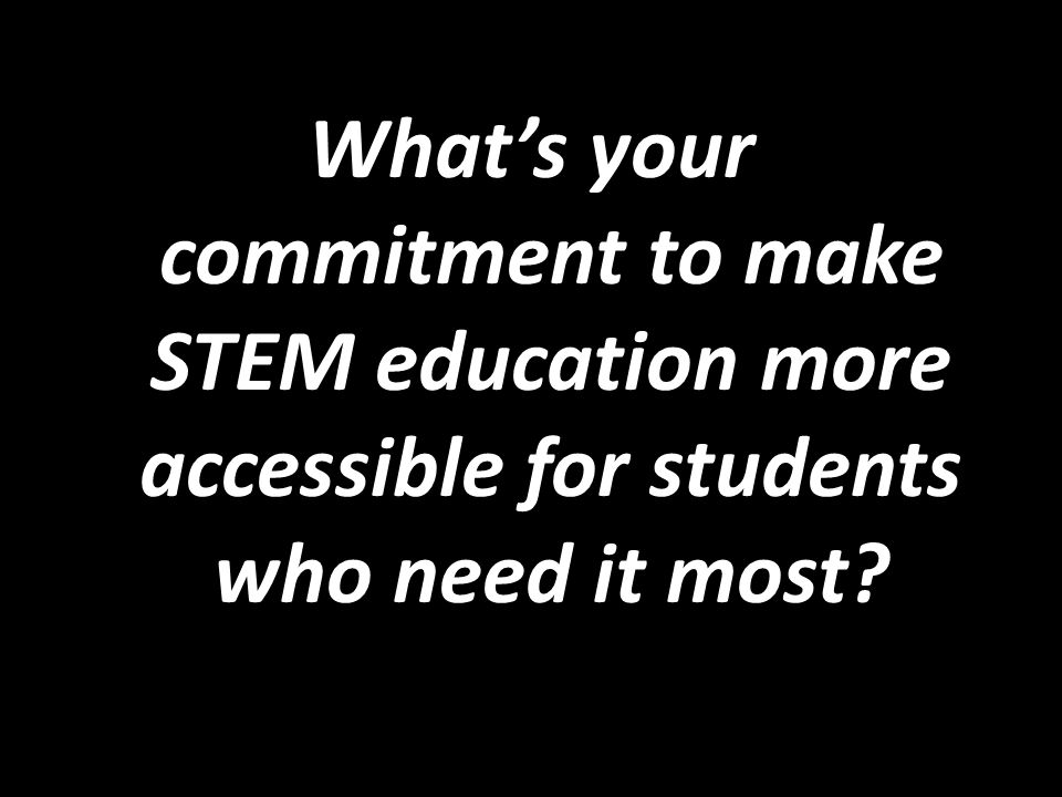 Whats your commitment to make STEM education more accessible for students who need it most