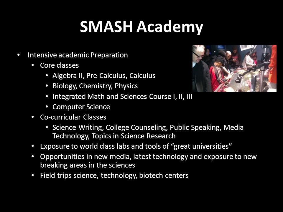 SMASH Academy Intensive academic Preparation Core classes Algebra II, Pre-Calculus, Calculus Biology, Chemistry, Physics Integrated Math and Sciences Course I, II, III Computer Science Co-curricular Classes Science Writing, College Counseling, Public Speaking, Media Technology, Topics in Science Research Exposure to world class labs and tools of great universities Opportunities in new media, latest technology and exposure to new breaking areas in the sciences Field trips science, technology, biotech centers