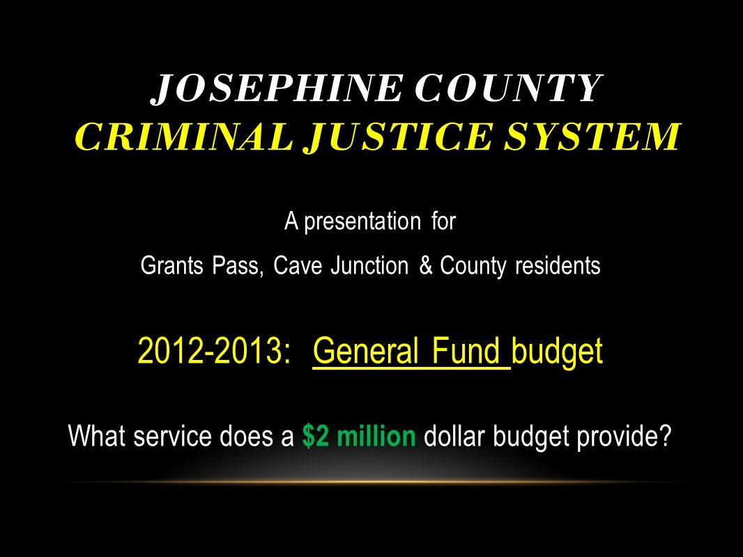 JOSEPHINE COUNTY CRIMINAL JUSTICE SYSTEM A presentation for Grants Pass, Cave Junction & County residents 2012-2013: General Fund budget What service
