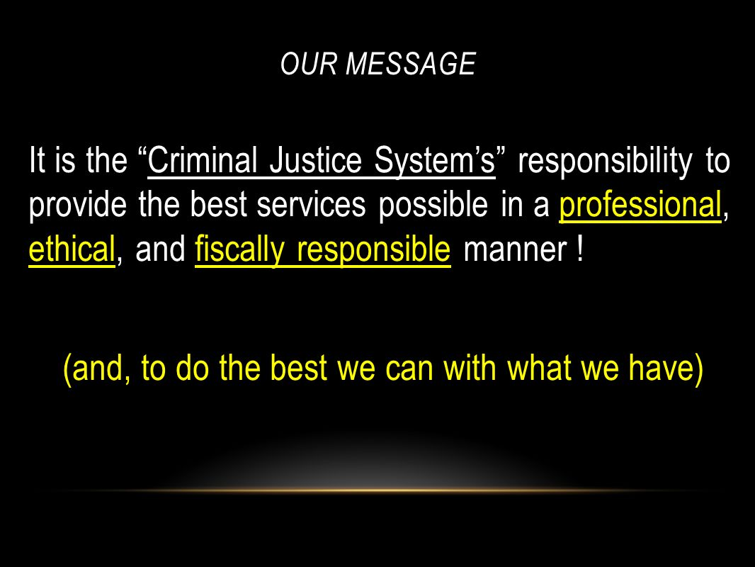 OUR MESSAGE It is the Criminal Justice Systems responsibility to provide the best services possible in a professional, ethical, and fiscally responsib