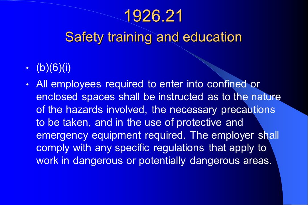 1926.21 Safety training and education (b)(6)(i) All employees required to enter into confined or enclosed spaces shall be instructed as to the nature