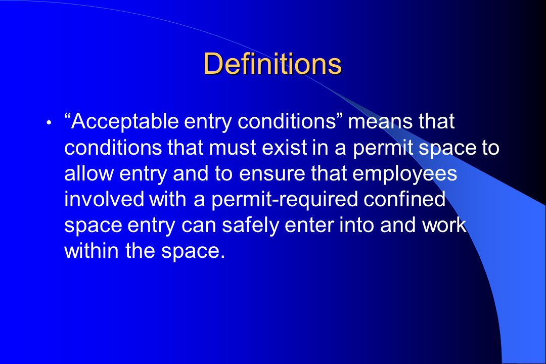 Definitions Acceptable entry conditions means that conditions that must exist in a permit space to allow entry and to ensure that employees involved w