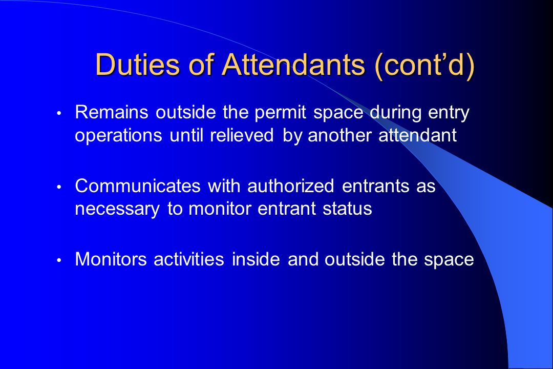 Duties of Attendants(contd) Duties of Attendants (contd) Remains outside the permit space during entry operations until relieved by another attendant
