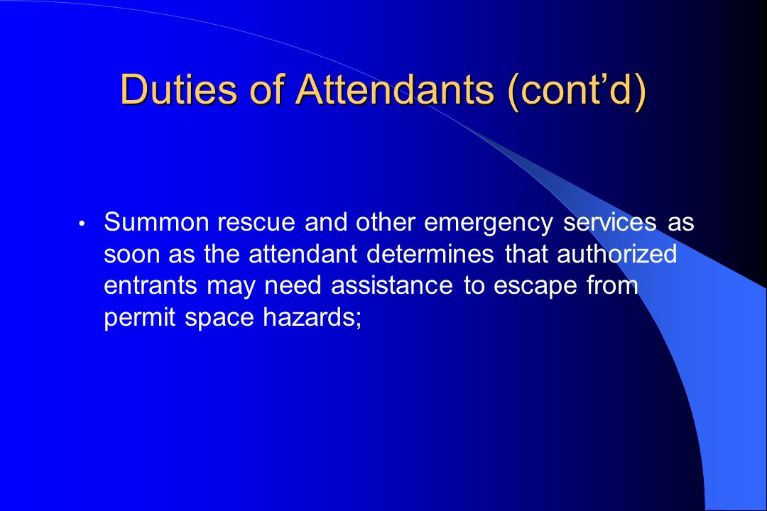 Duties of Attendants (contd) Summon rescue and other emergency services as soon as the attendant determines that authorized entrants may need assistan