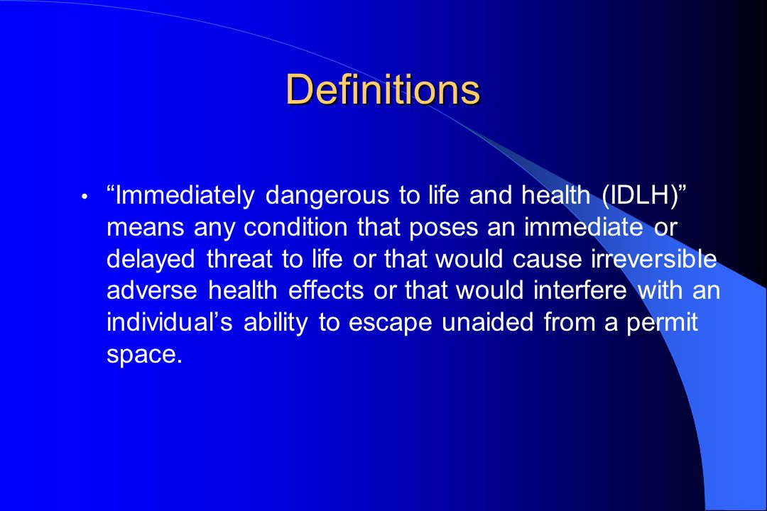 Definitions Immediately dangerous to life and health (IDLH) means any condition that poses an immediate or delayed threat to life or that would cause