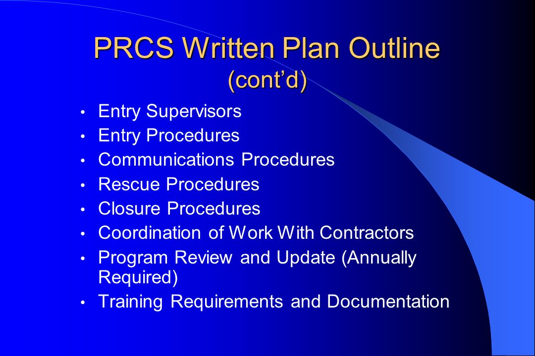 PRCS Written Plan Outline (contd) Entry Supervisors Entry Procedures Communications Procedures Rescue Procedures Closure Procedures Coordination of Wo