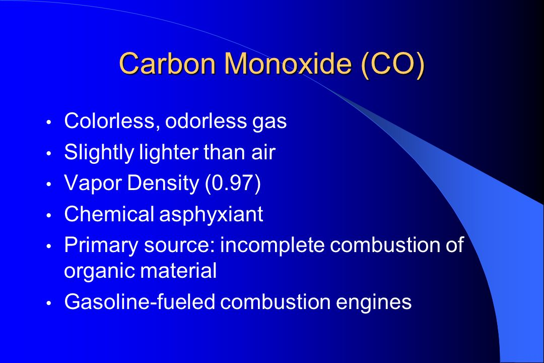Carbon Monoxide (CO) Colorless, odorless gas Slightly lighter than air Vapor Density (0.97) Chemical asphyxiant Primary source: incomplete combustion