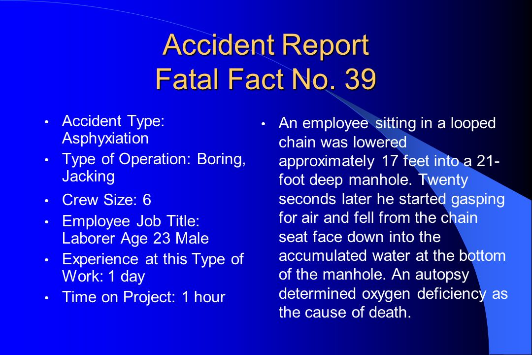 Accident Report Fatal Fact No. 39 Accident Type: Asphyxiation Type of Operation: Boring, Jacking Crew Size: 6 Employee Job Title: Laborer Age 23 Male