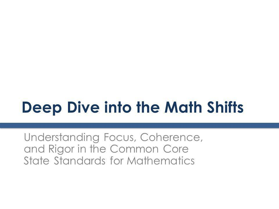 Deep Dive into the Math Shifts Understanding Focus, Coherence, and Rigor in the Common Core State Standards for Mathematics