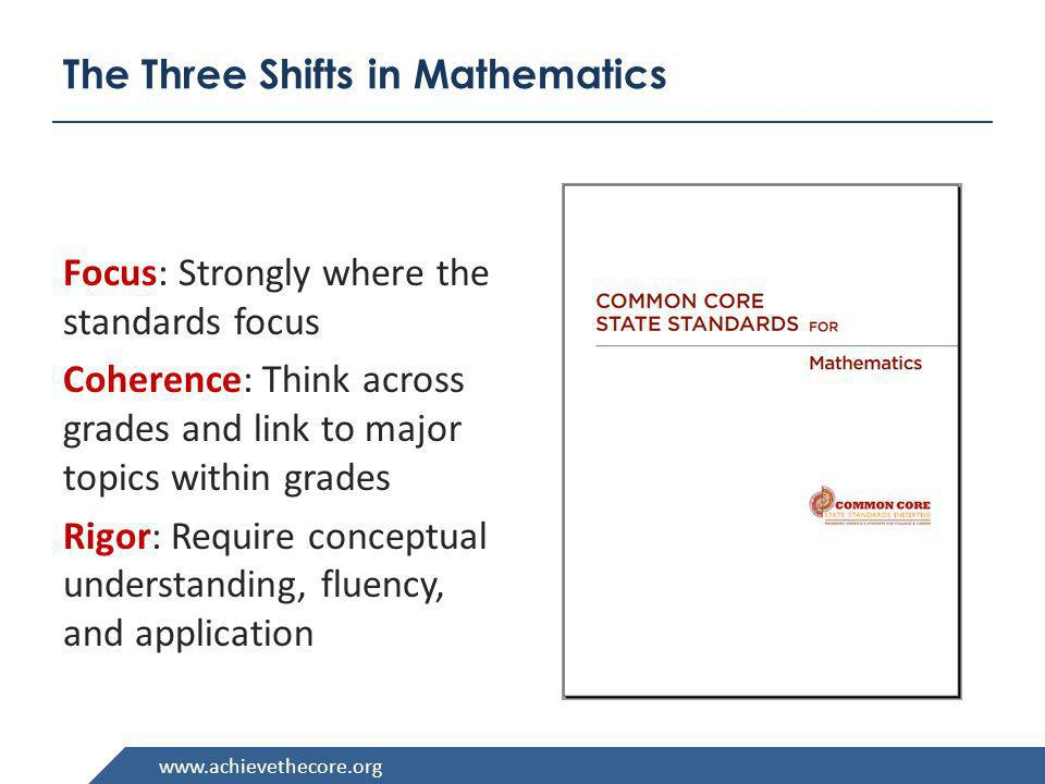 www.achievethecore.org The Three Shifts in Mathematics Focus: Strongly where the standards focus Coherence: Think across grades and link to major topi