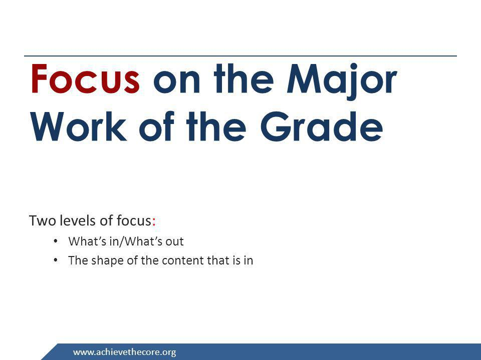 www.achievethecore.org Focus on the Major Work of the Grade Two levels of focus: Whats in/Whats out The shape of the content that is in