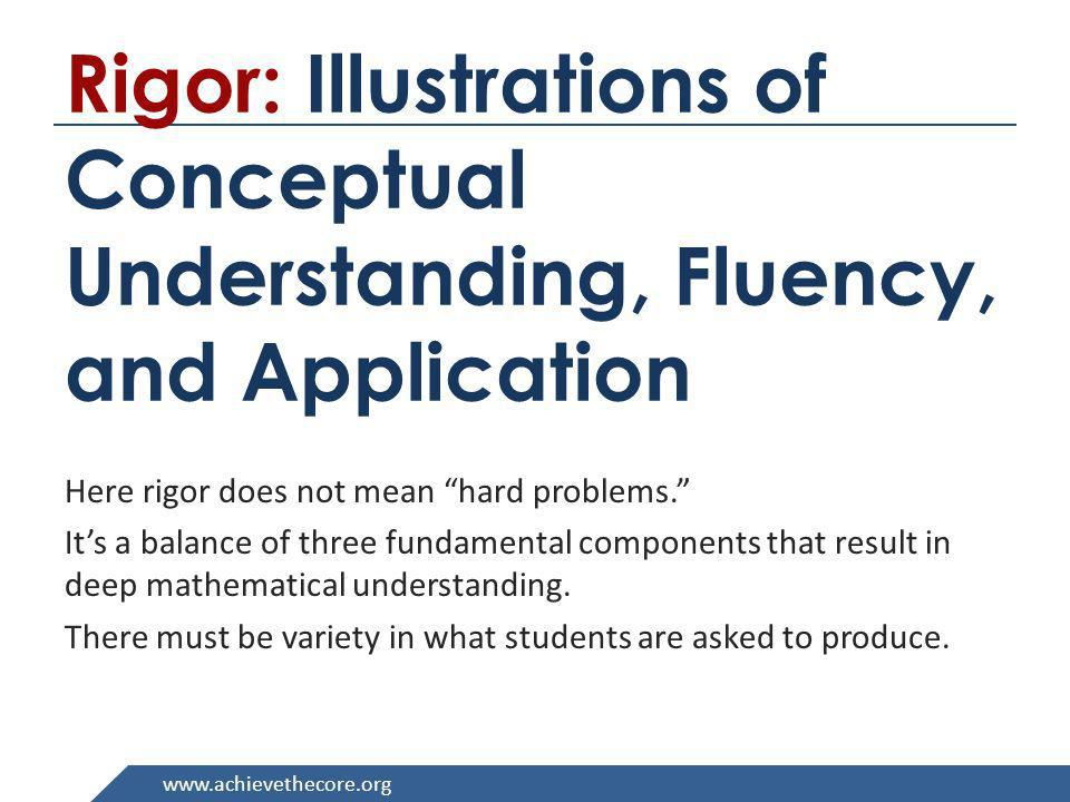 www.achievethecore.org Rigor: Illustrations of Conceptual Understanding, Fluency, and Application Here rigor does not mean hard problems. Its a balanc