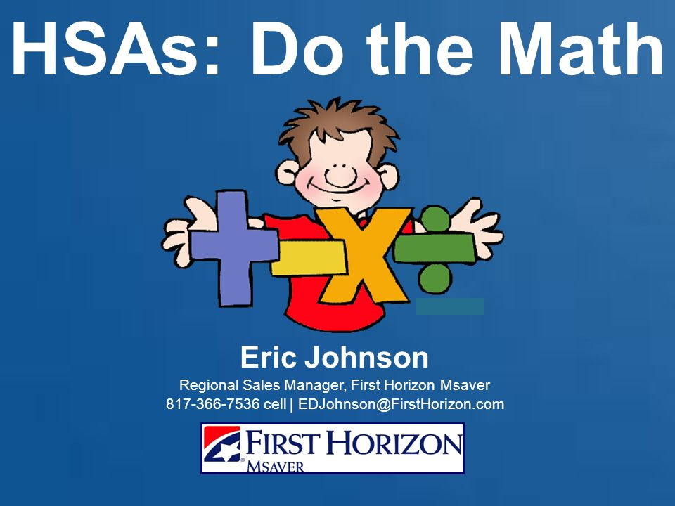 HSAs: Do the Math Eric Johnson Regional Sales Manager, First Horizon Msaver 817-366-7536 cell | EDJohnson@FirstHorizon.com
