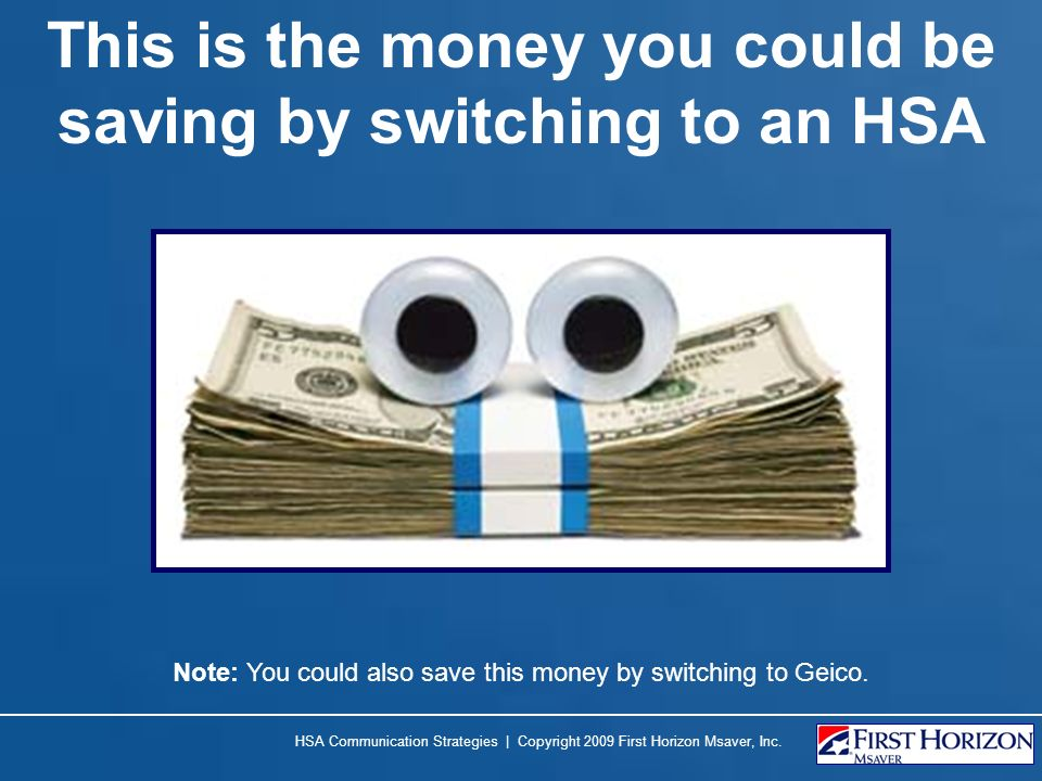 This is the money you could be saving by switching to an HSA HSA Communication Strategies | Copyright 2009 First Horizon Msaver, Inc. Note: You could