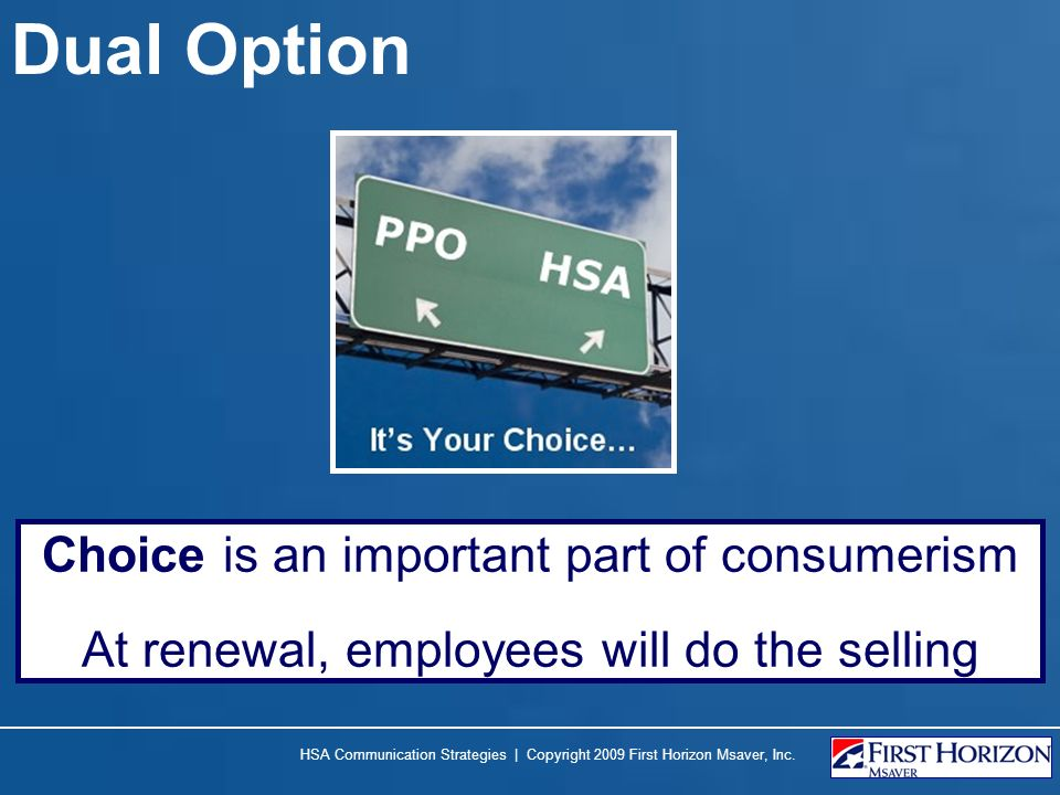 Dual Option Choice is an important part of consumerism At renewal, employees will do the selling HSA Communication Strategies | Copyright 2009 First H