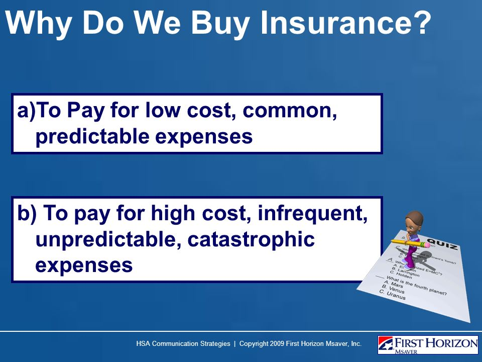 HSA Communication Strategies | Copyright 2009 First Horizon Msaver, Inc. a)To Pay for low cost, common, predictable expenses Why Do We Buy Insurance?