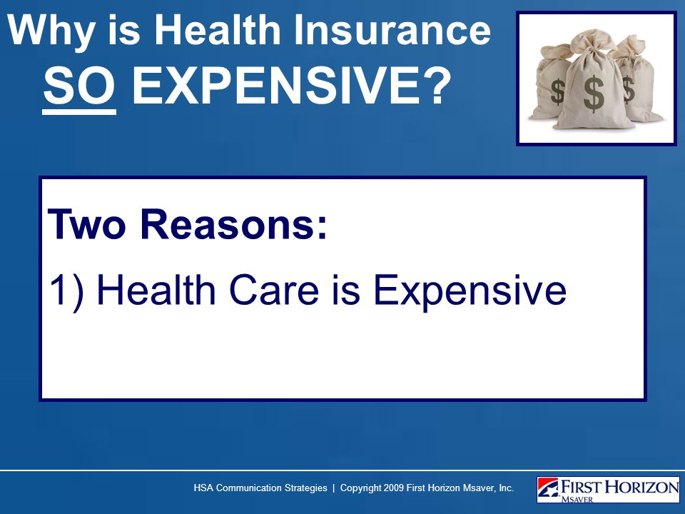 HSA Communication Strategies | Copyright 2009 First Horizon Msaver, Inc. Why is Health Insurance SO EXPENSIVE? Two Reasons: 1) Health Care is Expensiv