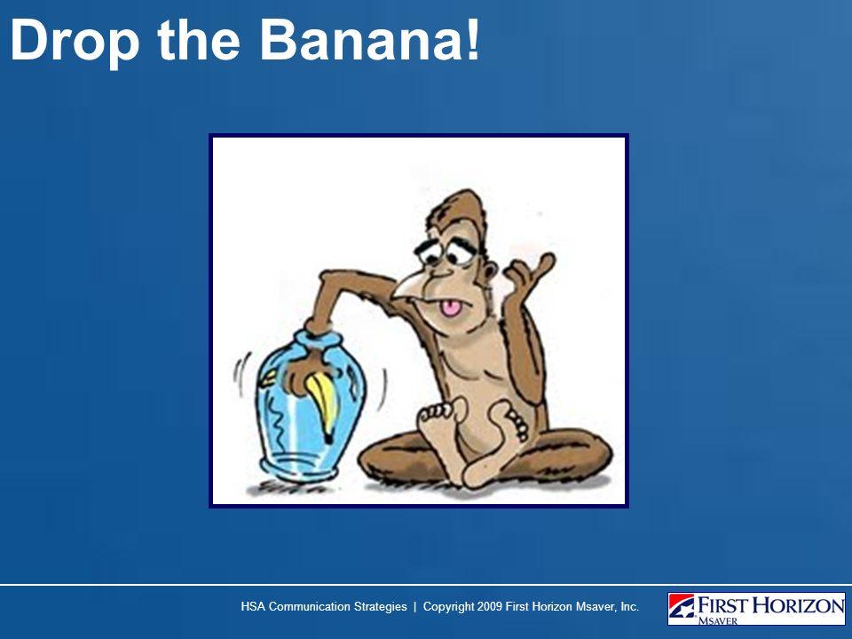 Drop the Banana! HSA Communication Strategies | Copyright 2009 First Horizon Msaver, Inc.