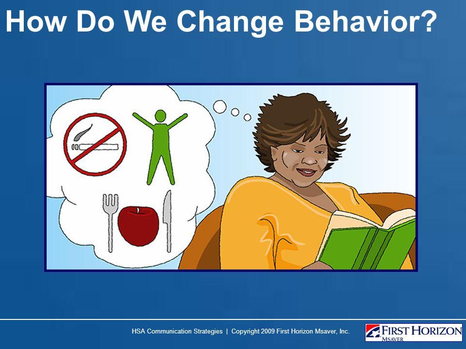 How Do We Change Behavior HSA Communication Strategies | Copyright 2009 First Horizon Msaver, Inc.