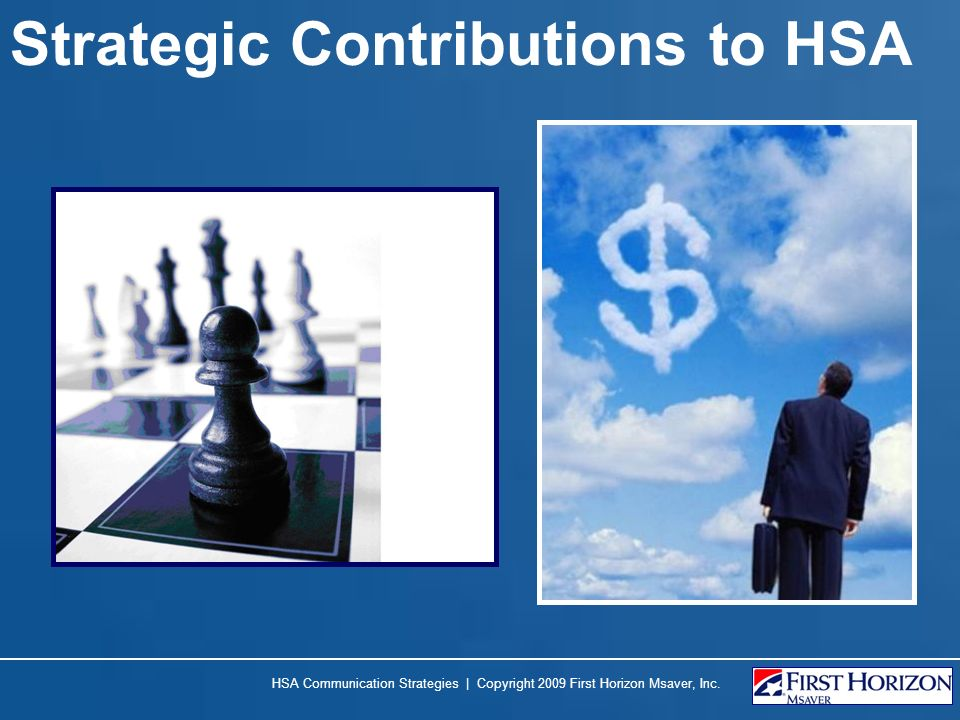 Strategic Contributions to HSA HSA Communication Strategies | Copyright 2009 First Horizon Msaver, Inc.