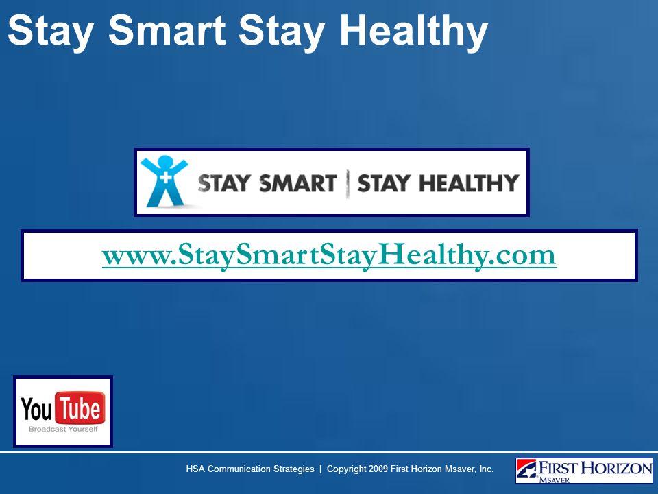 Stay Smart Stay Healthy www.StaySmartStayHealthy.com HSA Communication Strategies | Copyright 2009 First Horizon Msaver, Inc.