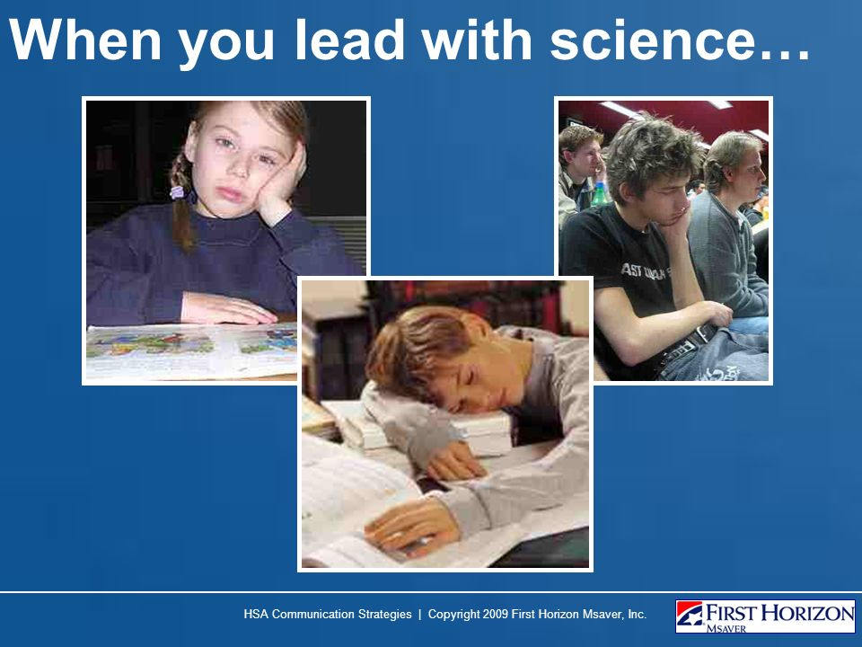 When you lead with science… HSA Communication Strategies | Copyright 2009 First Horizon Msaver, Inc.