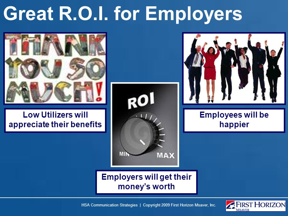 Great R.O.I. for Employers Employers will get their moneys worth Low Utilizers will appreciate their benefits Employees will be happier HSA Communicat