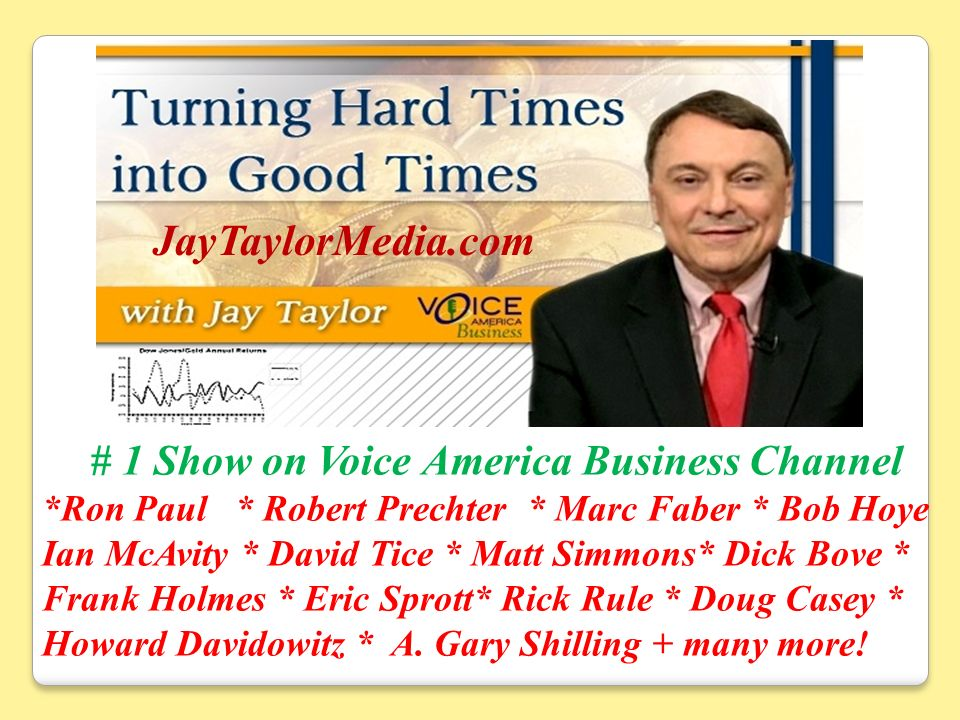 # 1 Show on Voice America Business Channel *Ron Paul * Robert Prechter * Marc Faber * Bob Hoye Ian McAvity * David Tice * Matt Simmons* Dick Bove * Frank Holmes * Eric Sprott* Rick Rule * Doug Casey * Howard Davidowitz * A.