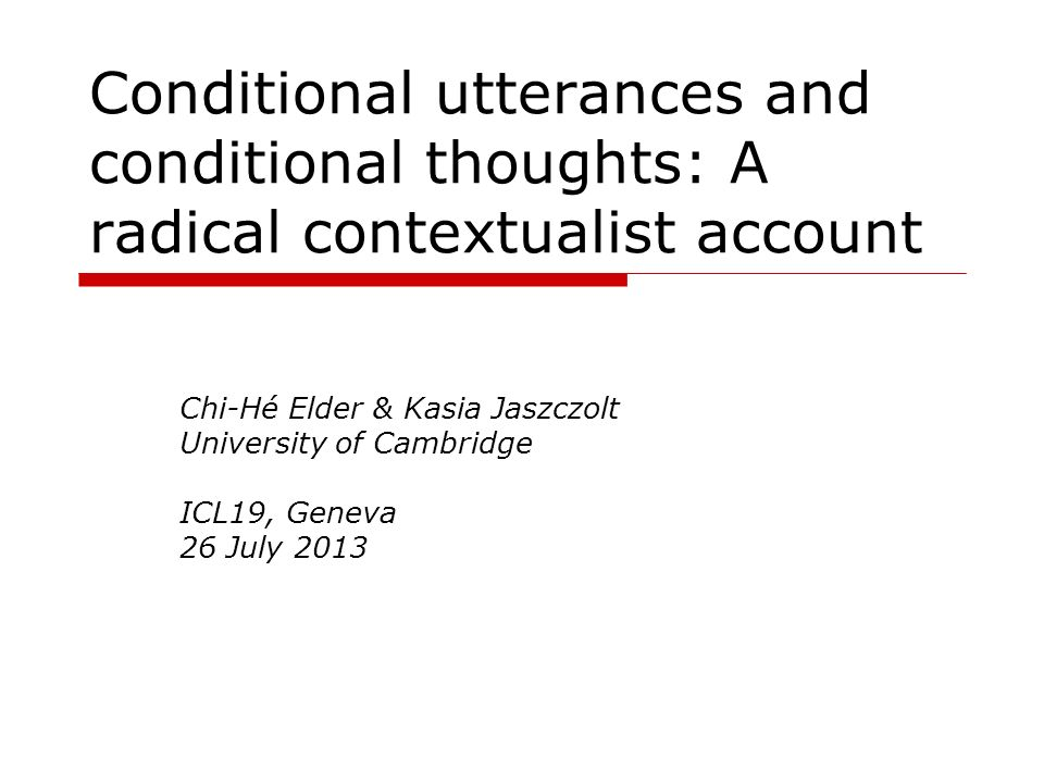 Conditional utterances and conditional thoughts: A radical contextualist account Chi-Hé Elder & Kasia Jaszczolt University of Cambridge ICL19, Geneva