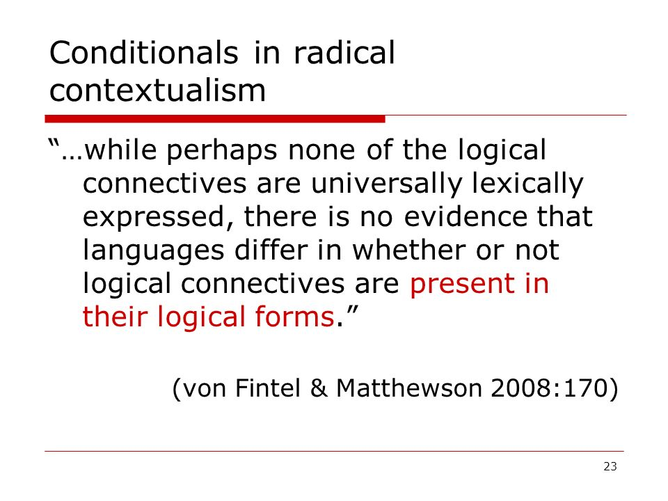 23 Conditionals in radical contextualism …while perhaps none of the logical connectives are universally lexically expressed, there is no evidence that