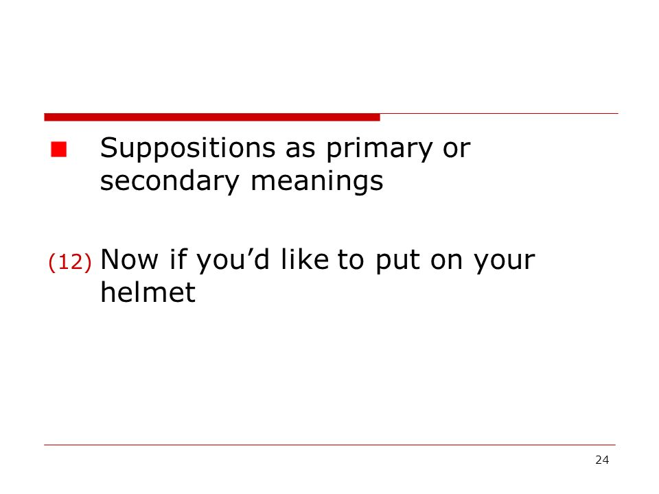 24 Suppositions as primary or secondary meanings (12) Now if youd like to put on your helmet