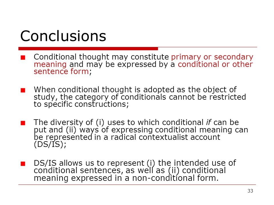 33 Conclusions Conditional thought may constitute primary or secondary meaning and may be expressed by a conditional or other sentence form; When cond