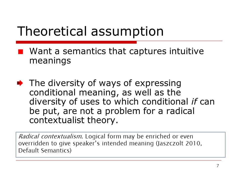7 Theoretical assumption Want a semantics that captures intuitive meanings The diversity of ways of expressing conditional meaning, as well as the div