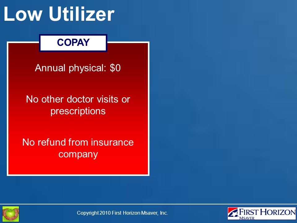 Copyright 2010 First Horizon Msaver, Inc. Low Utilizer Annual physical: $0 No other doctor visits or prescriptions No refund from insurance company CO