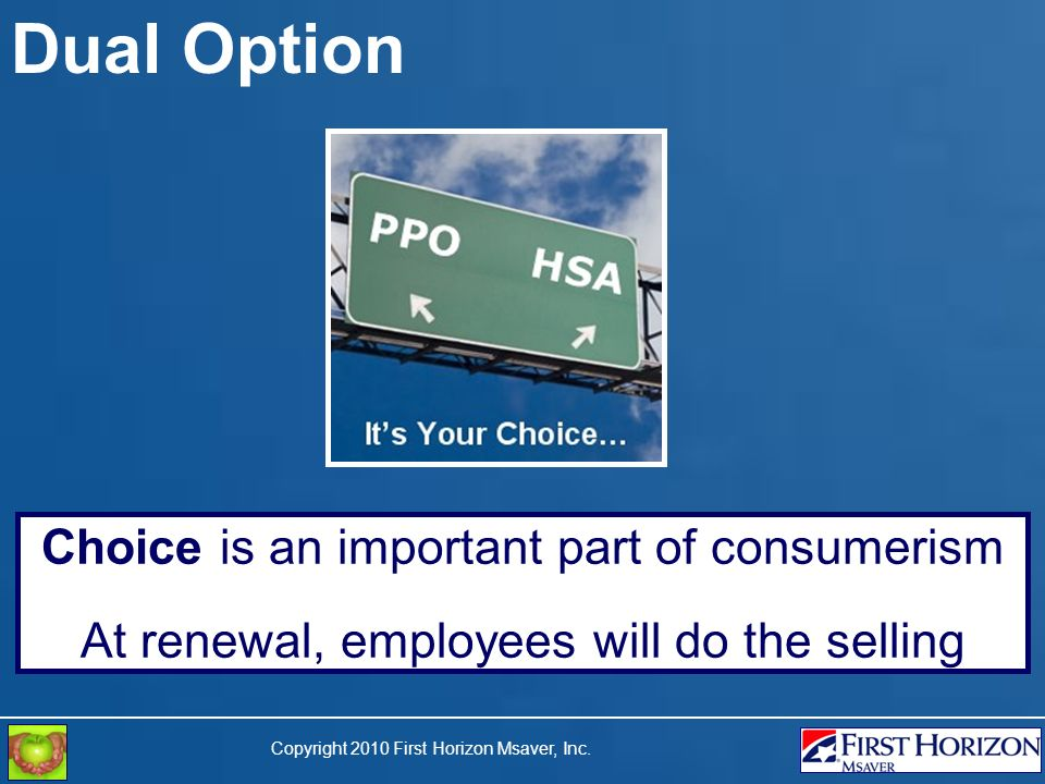 Copyright 2010 First Horizon Msaver, Inc. Dual Option Choice is an important part of consumerism At renewal, employees will do the selling