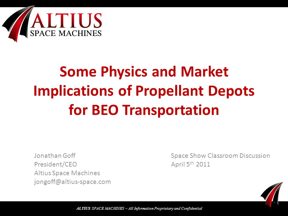ALTIUS SPACE MACHINES – All Information Proprietary and Confidential Some Physics and Market Implications of Propellant Depots for BEO Transportation Jonathan Goff President/CEO Altius Space Machines Space Show Classroom Discussion April 5 th 2011