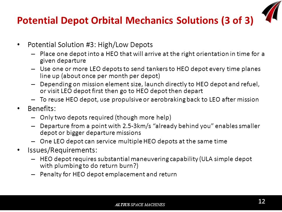 ALTIUS SPACE MACHINES 12 Potential Depot Orbital Mechanics Solutions (3 of 3) Potential Solution #3: High/Low Depots – Place one depot into a HEO that will arrive at the right orientation in time for a given departure – Use one or more LEO depots to send tankers to HEO depot every time planes line up (about once per month per depot) – Depending on mission element size, launch directly to HEO depot and refuel, or visit LEO depot first then go to HEO depot then depart – To reuse HEO depot, use propulsive or aerobraking back to LEO after mission Benefits: – Only two depots required (though more help) – Departure from a point with 2.5-3km/s already behind you enables smaller depot or bigger departure missions – One LEO depot can service multiple HEO depots at the same time Issues/Requirements: – HEO depot requires substantial maneuvering capability (ULA simple depot with plumbing to do return burn ) – Penalty for HEO depot emplacement and return