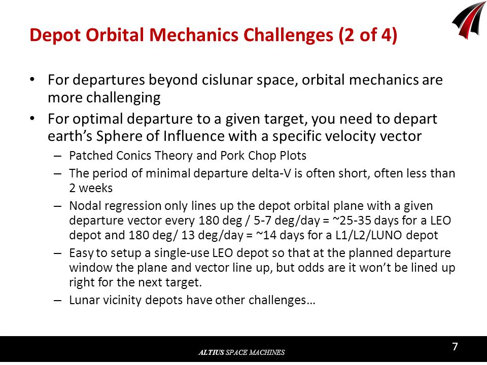 ALTIUS SPACE MACHINES 7 Depot Orbital Mechanics Challenges (2 of 4) For departures beyond cislunar space, orbital mechanics are more challenging For optimal departure to a given target, you need to depart earths Sphere of Influence with a specific velocity vector – Patched Conics Theory and Pork Chop Plots – The period of minimal departure delta-V is often short, often less than 2 weeks – Nodal regression only lines up the depot orbital plane with a given departure vector every 180 deg / 5-7 deg/day = ~25-35 days for a LEO depot and 180 deg/ 13 deg/day = ~14 days for a L1/L2/LUNO depot – Easy to setup a single-use LEO depot so that at the planned departure window the plane and vector line up, but odds are it wont be lined up right for the next target.