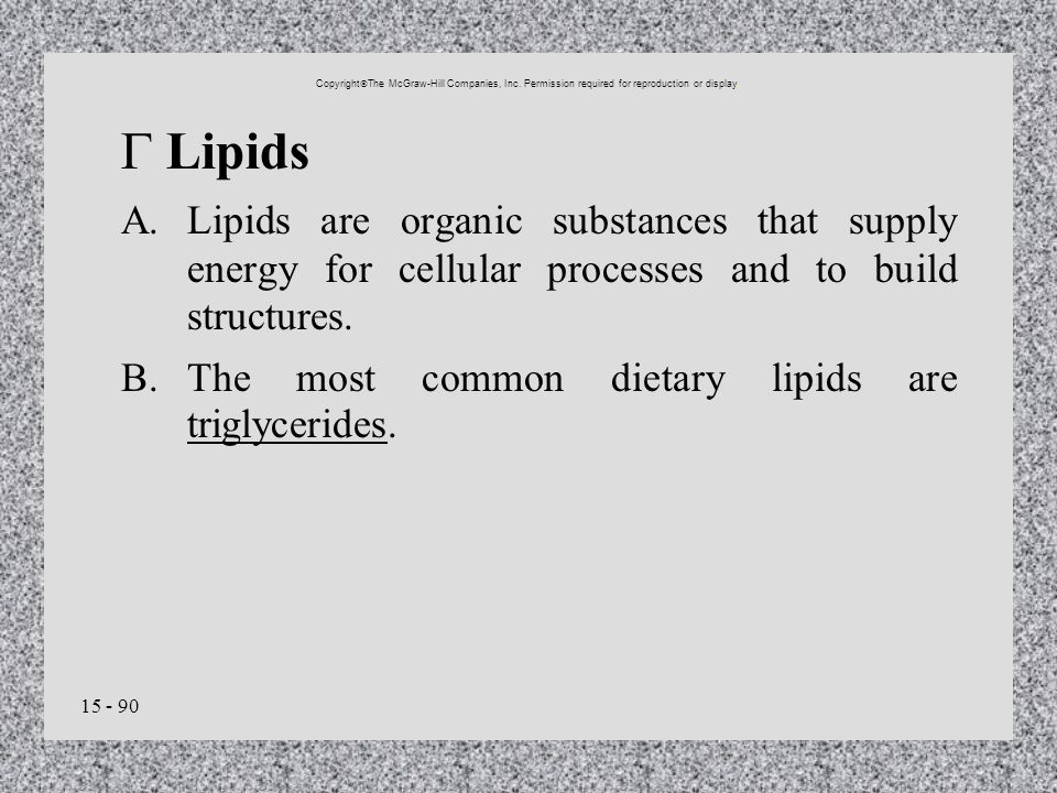 15 - 90 Lipids A.Lipids are organic substances that supply energy for cellular processes and to build structures. B.The most common dietary lipids are