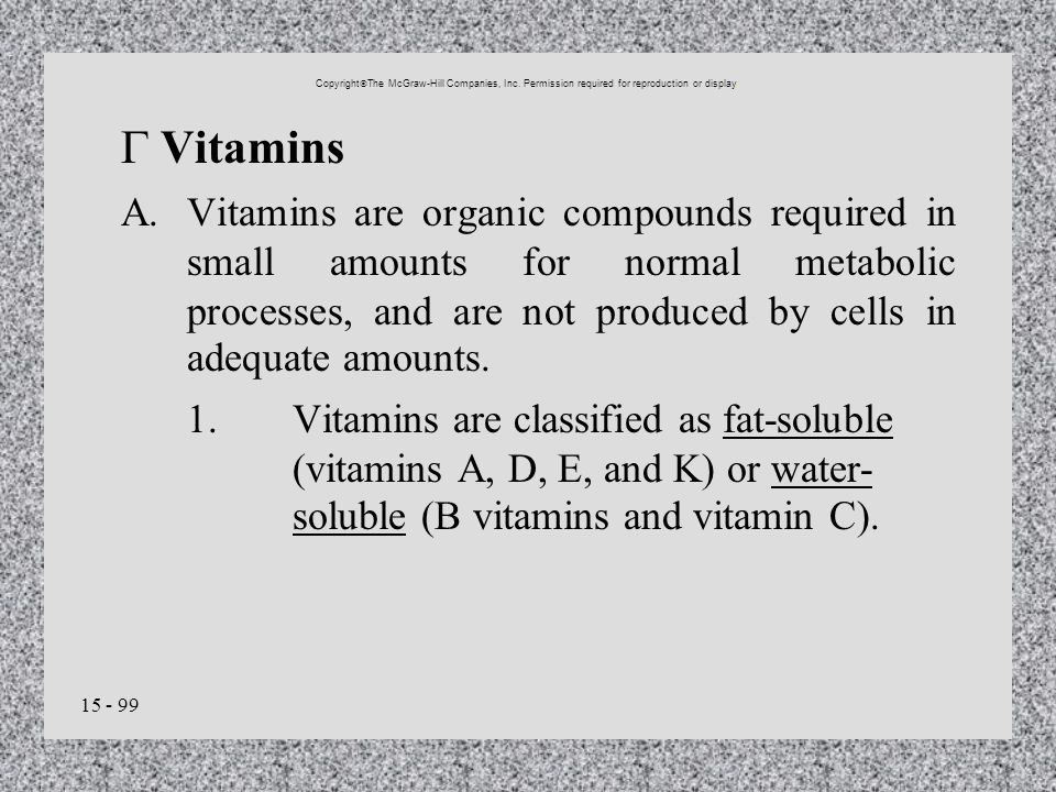15 - 99 Vitamins A.Vitamins are organic compounds required in small amounts for normal metabolic processes, and are not produced by cells in adequate