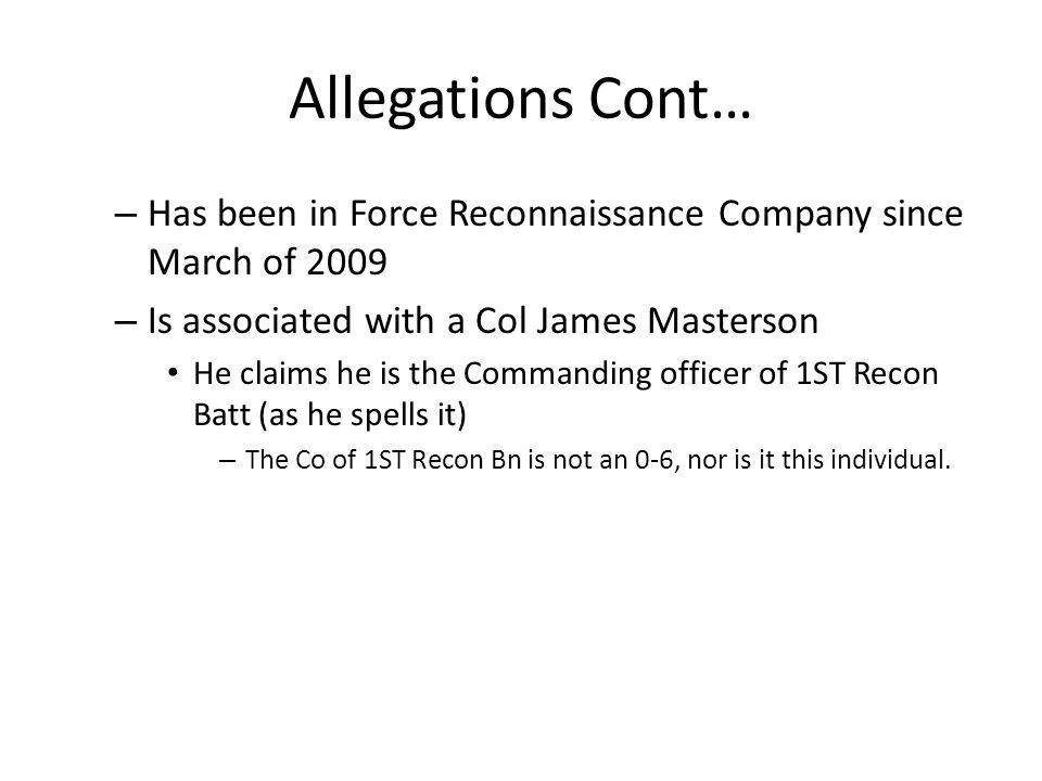 Allegations Cont… – Has been in Force Reconnaissance Company since March of 2009 – Is associated with a Col James Masterson He claims he is the Comman