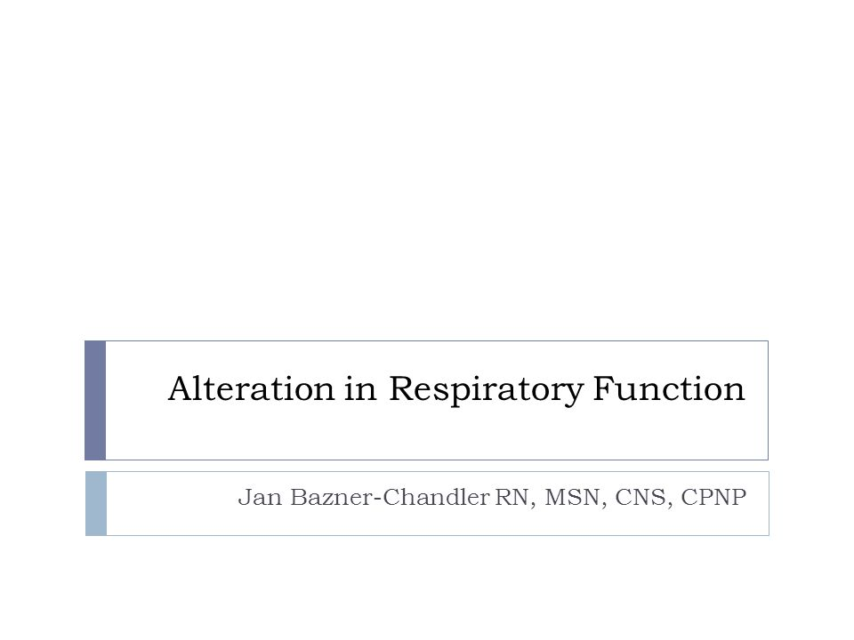 Alteration in Respiratory Function Jan Bazner-Chandler RN, MSN, CNS, CPNP