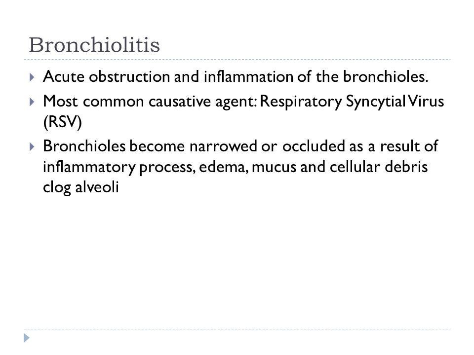 Bronchiolitis Acute obstruction and inflammation of the bronchioles. Most common causative agent: Respiratory Syncytial Virus (RSV) Bronchioles become