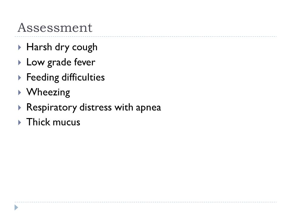 Assessment Harsh dry cough Low grade fever Feeding difficulties Wheezing Respiratory distress with apnea Thick mucus