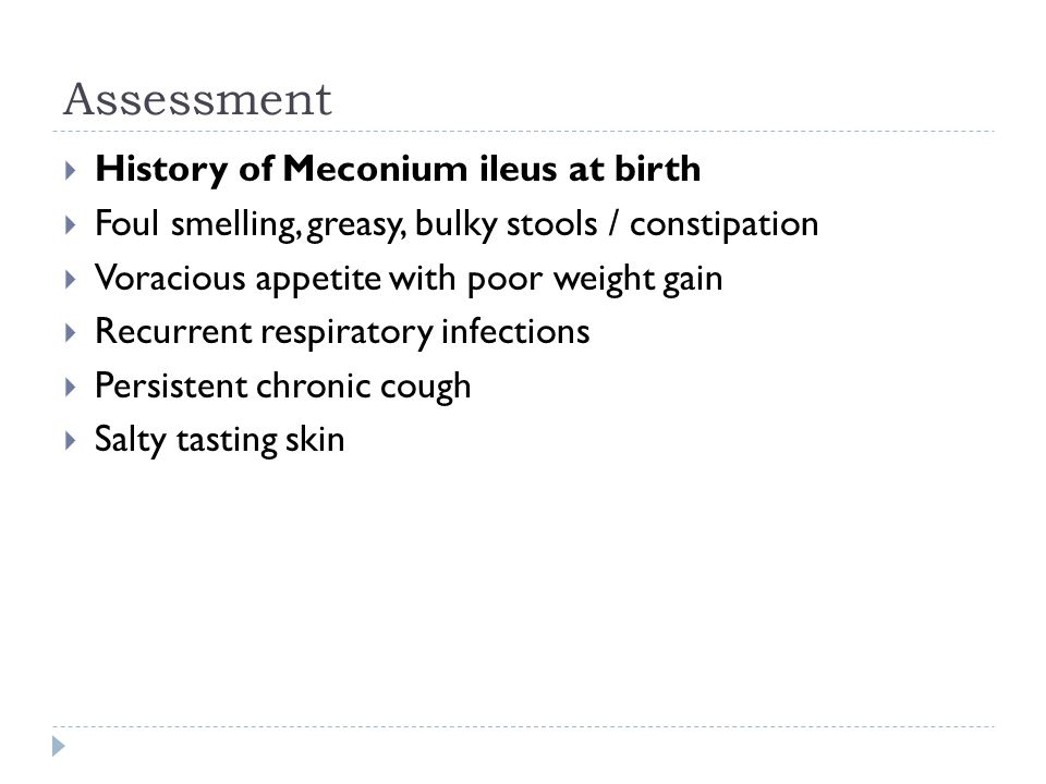 Assessment History of Meconium ileus at birth Foul smelling, greasy, bulky stools / constipation Voracious appetite with poor weight gain Recurrent re