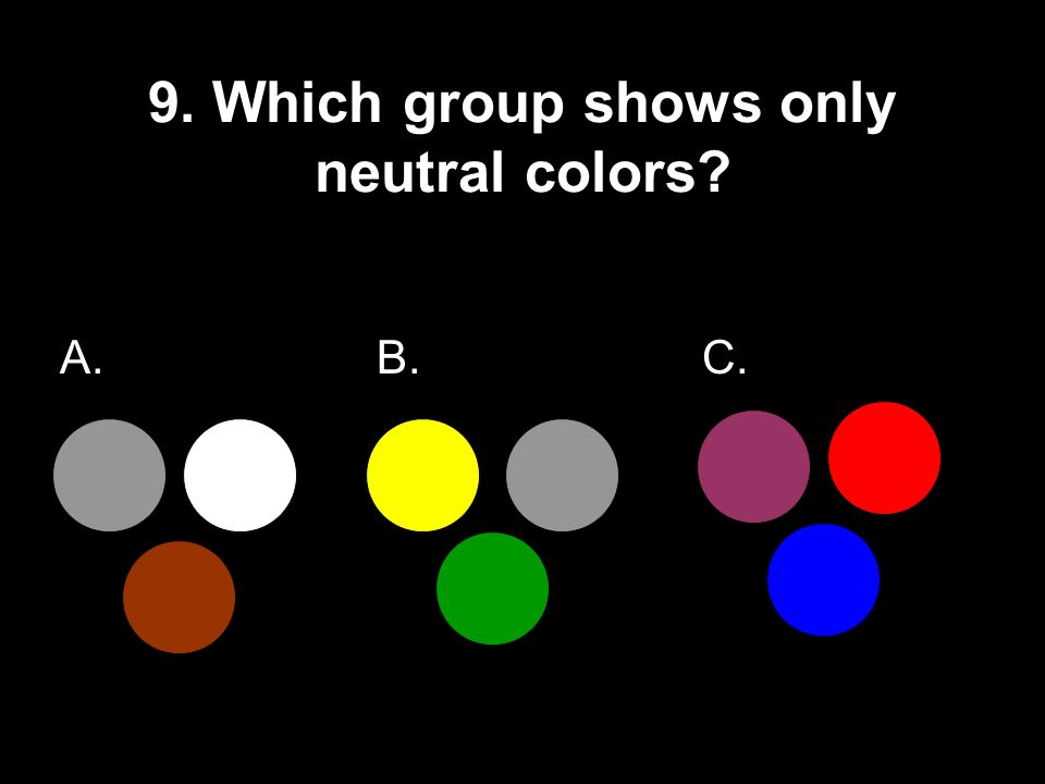 9. Which group shows only neutral colors? A. B. C.